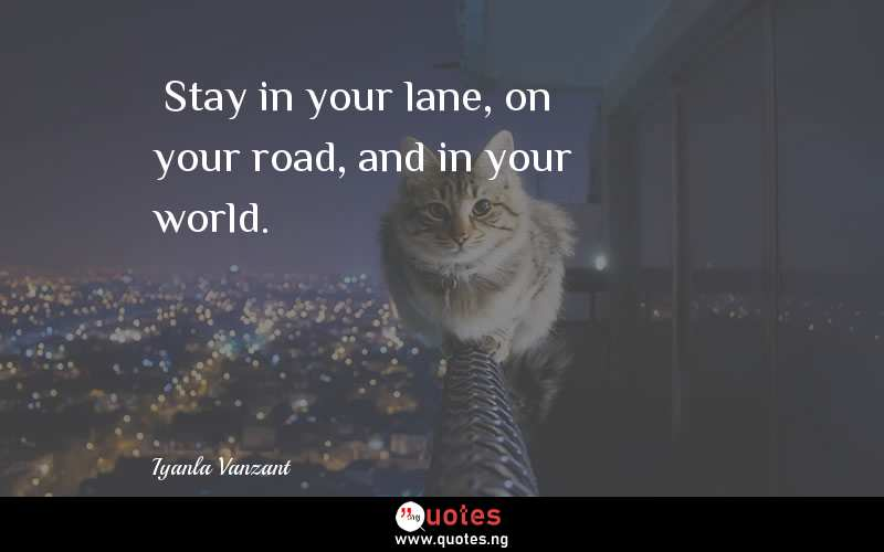"""Stay in your lane, on your road, and in your world."""" - Iyanla Vanzant  Quotes & Sayings - Quotes Nigeria"""