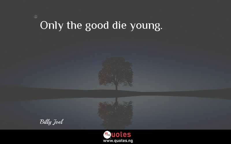 Only The Good Die Young Billy Joel Quotes Sayings Quotes Nigeria