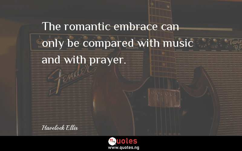 The Romantic Embrace Can Only Be Compared With Music And With Prayer Havelock Ellis Quotes Sayings Quotes Nigeria